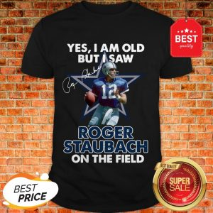 Yes I Am Old But I Saw Roger Staubach In The Field Signature Shirt