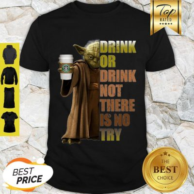 Master Yoda Starbucks Coffee Drink Or Drink Not There Is No Try Shirt