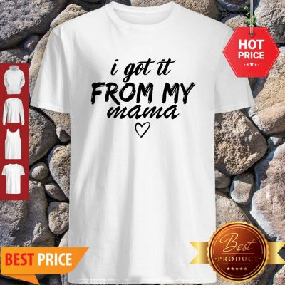 Premium Official I Got It From My Mama Shirt