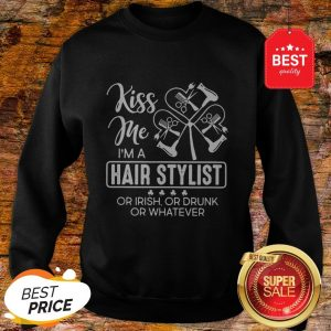 Kiss Me I'm A Hair Stylist Or Irish Or Drunk Or Whatever St. Patrick's Day Sweatshirt