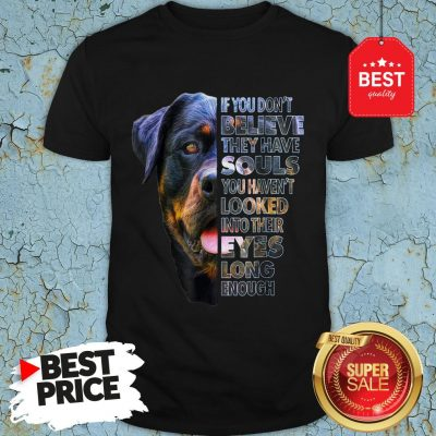 Rottweiler If You Don't Believe They Have Souls You Haven't Looked Into Their Eyes Shirt