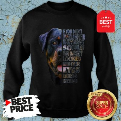 Rottweiler If You Don't Believe They Have Souls You Haven't Looked Into Their Eyes Sweatshirt