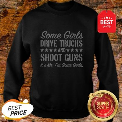 Some Girls Drive Trucks And Shoot Guns It's Me I'm Some Girls Sweatshirt