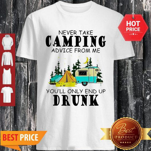 Camp Never Take Camping Advice From Me You'll Only End Up Drunk Shirt