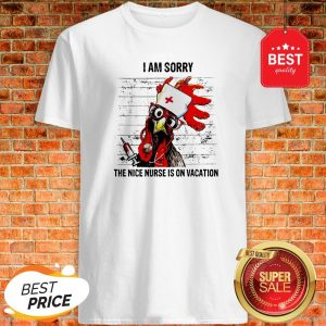 Chicken I Am Sorry The Nice Nurse Is On Vacation Shirt