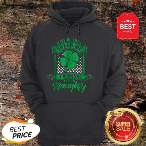 Nice Kiss Me Then Spank Me I'm Irish And I'm Naughty Hoodie