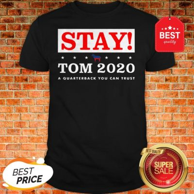 Official Stay Tom 2020 A Quarterback You Can Trust Shirt