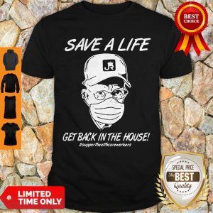 Save A Life Get Back In The House Support Healthcare Workers Coronavirus Shirt