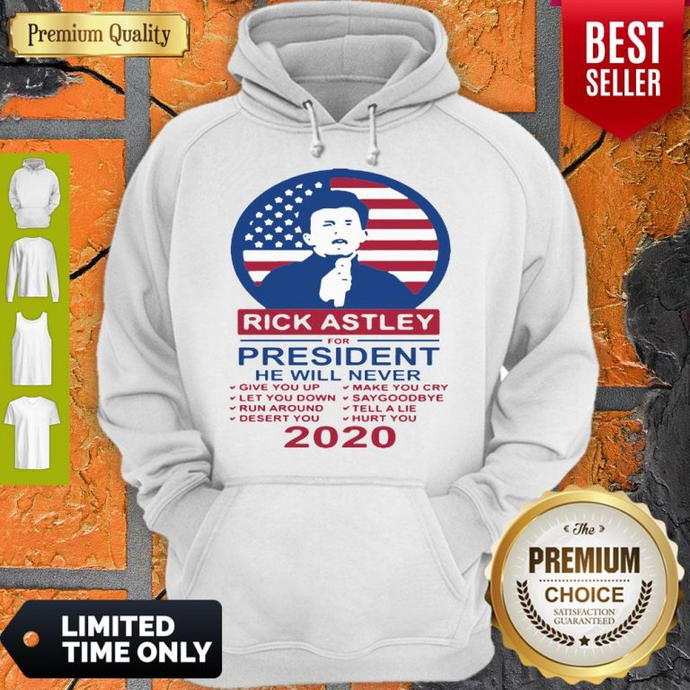 Rick Astley For President 2020 He Will Never Make You Cry Hoodie