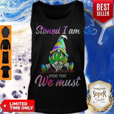 Gnome Weed Stoned I Am Smoke More We Must Tank Top