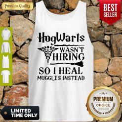Nice Nurse Hogwarts Wasn't Hiring So I Heal Muggles Instead Tank Top