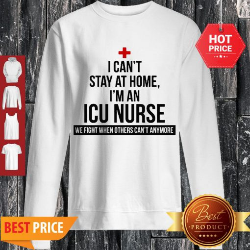 I Can't Stay At Home I'm An ICU Nurse Coronavirus Sweatshirt