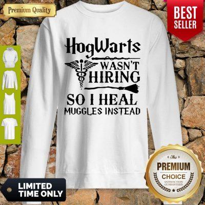 Nice Nurse Hogwarts Wasn't Hiring So I Heal Muggles Instead Sweatshirt