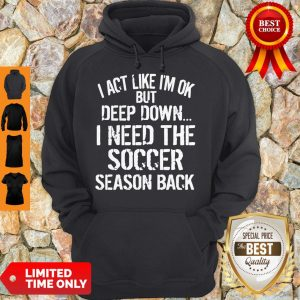 Funny I Act Like I'm Ok But Deep Down I Need The Soccer Season Back Hoodie