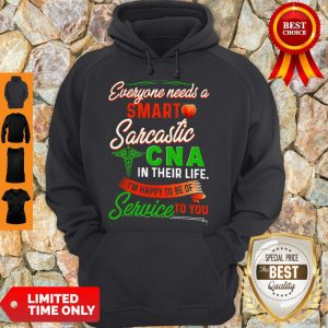 Good Everyone Needs A Smart Sarcastic Cna In Their Life I'm Happy To Of Of Service To You Hoodie