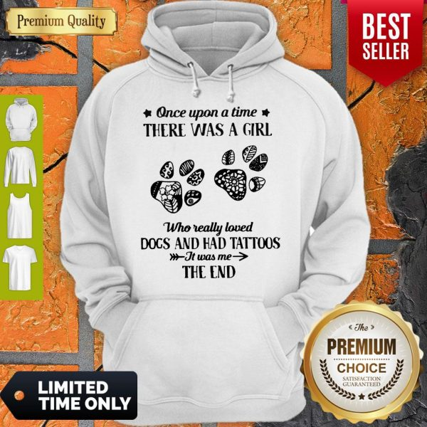 Premium Once Upon A Time There Was A Girl Who Really Loved Dogs And Had Tattoos It Was Me The End Hoodie