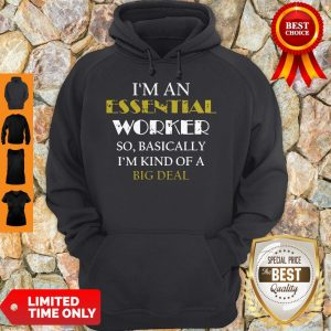 Top I'm An Essential Worker So Basically I'm Kind Of A Big Deal Tee Hoodie