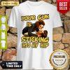 Good Your Gun Is Sticking Into My Hip Ace Ventura Shirt