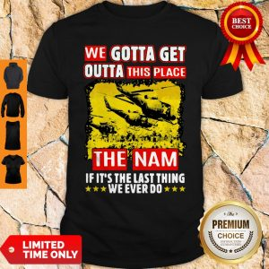 Funny We Gotta Get Outta This Place Shirt