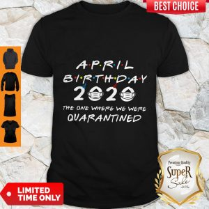 Good April Birthday 2020 The One Where We Were Quarantined Shirt