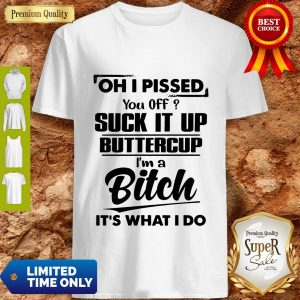 Nice Oh I Pissed You Off Suck It Up Buttercup I'm A Bitch It's What I Do Shirt