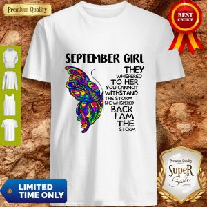 Top Butterfly September Girl They Whispered To Her You Cannot Withstand The Storm Back I Am The Storm Shirt