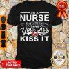 Top I'm A Nurse I'm Here To Save Your Ass Not Kiss It Shirt