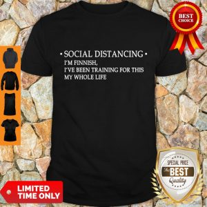 Nice Social Distancing I'm Finnish I've Been Training For This My Whole Life Shirt