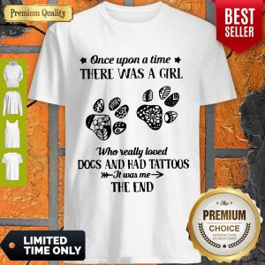 Premium Once Upon A Time There Was A Girl Who Really Loved Dogs And Had Tattoos It Was Me The End Shirt