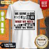 Premium We Serve A God Who Gives Us What We Need Not Always What We Want Shirt