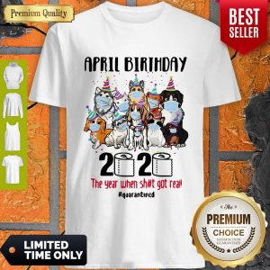 Top Dogs April Birthday 2020 The Year When Shit Got Real Quarantined Shirt