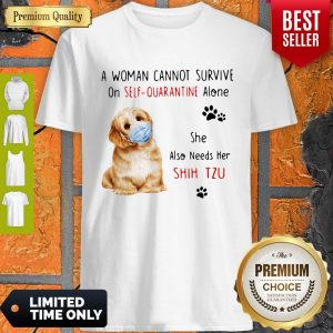 Funny A Woman Cannot Survive On Self Quarantine Alone She Also Needs Her Shih Tzu Shirt
