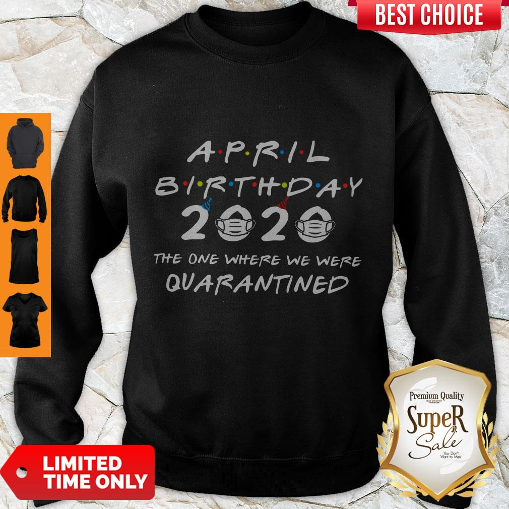 Good April Birthday 2020 The One Where We Were Quarantined Sweatshirt