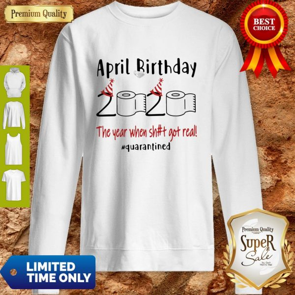 Official April Birthday 2020 The Year When Shit Got Real #Quarantined Sweatshirt