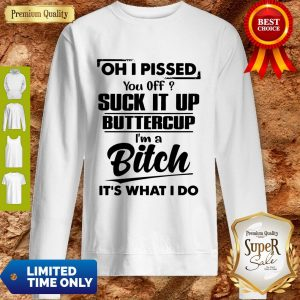 Nice Oh I Pissed You Off Suck It Up Buttercup I'm A Bitch It's What I Do Sweatshirt