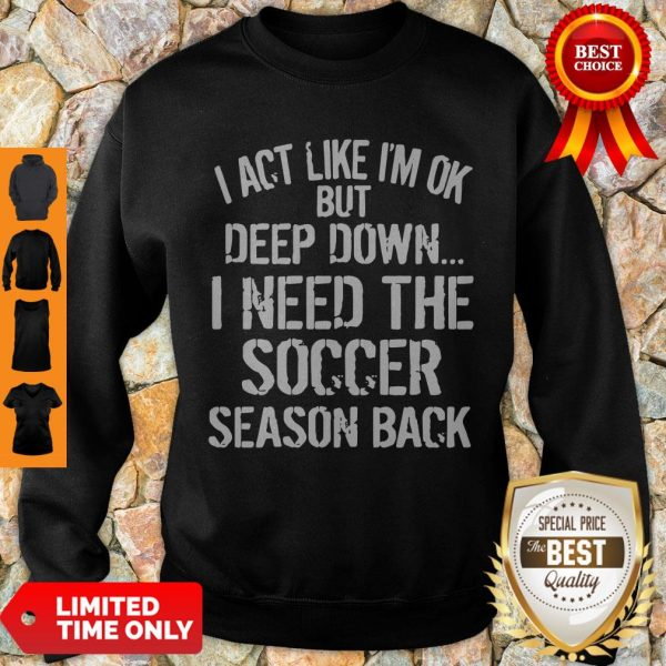 Funny I Act Like I'm Ok But Deep Down I Need The Soccer Season Back Sweatshirt