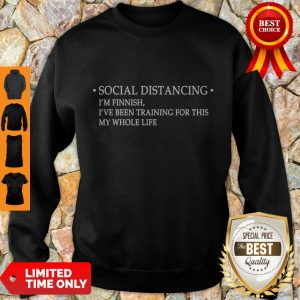 Nice Social Distancing I'm Finnish I've Been Training For This My Whole Life Sweatshirt