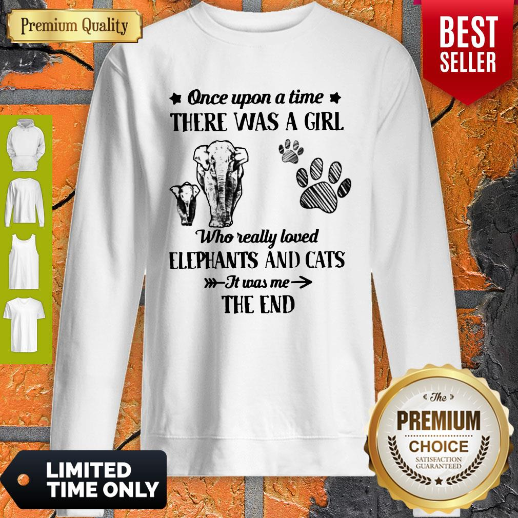 Good Once Upon A Time There Was A Girl Who Really Love Elephants And Cats It Was Me The End Sweatshirt