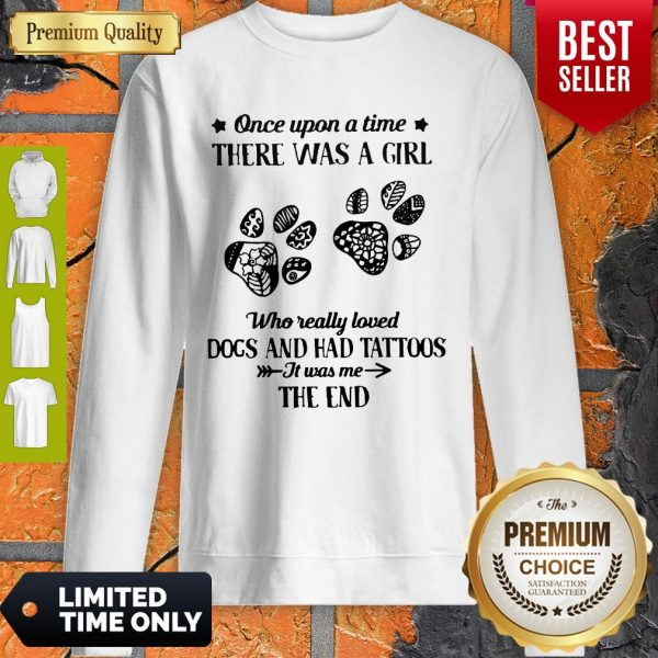 Premium Once Upon A Time There Was A Girl Who Really Loved Dogs And Had Tattoos It Was Me The End Sweatshirt
