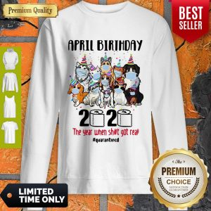 Top Dogs April Birthday 2020 The Year When Shit Got Real Quarantined Sweatshirt