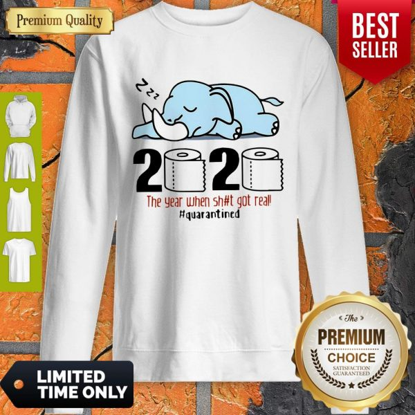 Nice Elephant 2020 The Year When Shit Got Real #Quarantined Covid-19 Sweatshirt