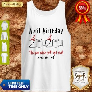 Official April Birthday 2020 The Year When Shit Got Real #Quarantined Tank Top