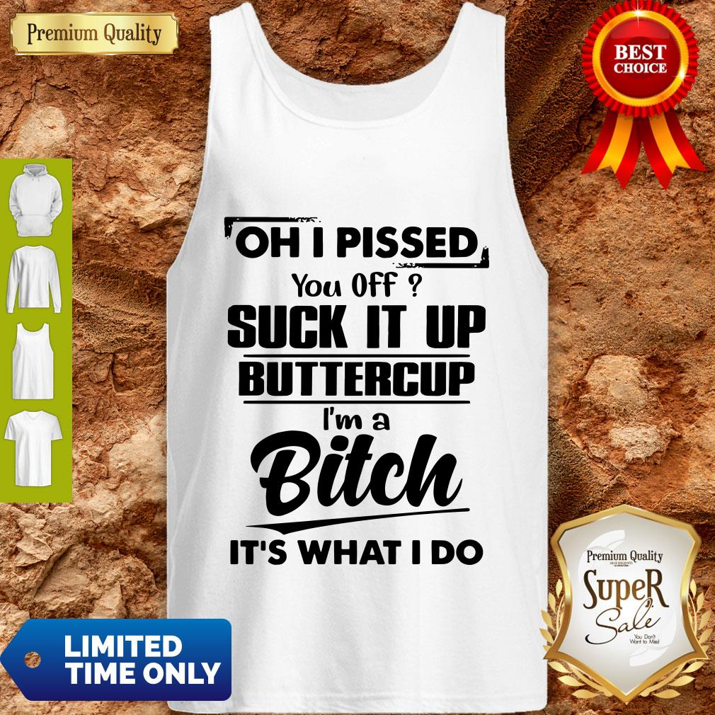 Nice Oh I Pissed You Off Suck It Up Buttercup I'm A Bitch It's What I Do Tank Top