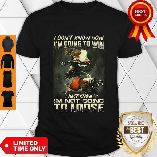 Top Cockfighting I Don't Know How I'm Going To Win I Just Know Shirt