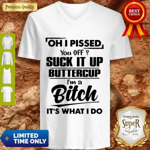 Nice Oh I Pissed You Off Suck It Up Buttercup I'm A Bitch It's What I Do V-neck