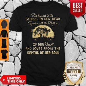 Original She Dance To The Songs In Her Head Speaks With The Rhythm Of Her Heart And Loves From The Depth Of Her Soul Shirt