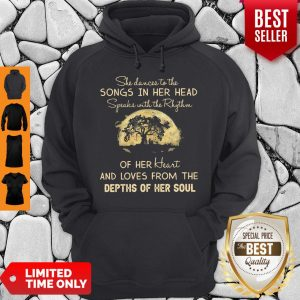 Original She Dance To The Songs In Her Head Speaks With The Rhythm Of Her Heart And Loves From The Depth Of Her Soul Hoodie