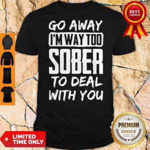 Awesome Go Away I'm Way Too Sober To Deal With You Shirt