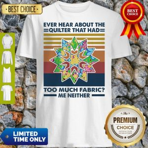 Funny Ever Hear About The Quilter That Had Too Much Fabric Me Neither Vintage Shirt