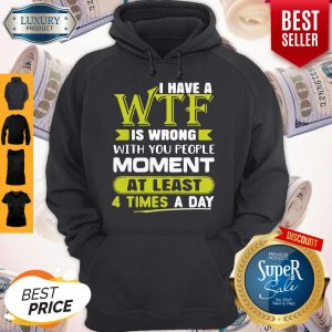 Funny I Have A Wtf Is Wrong With You People Moment At Least 4 Times A Day Hoodie